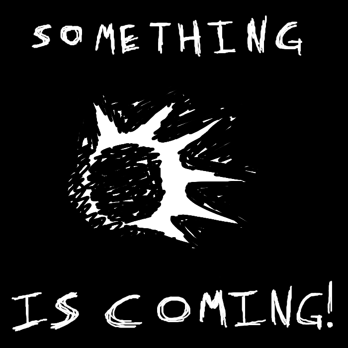 Something is Coming...